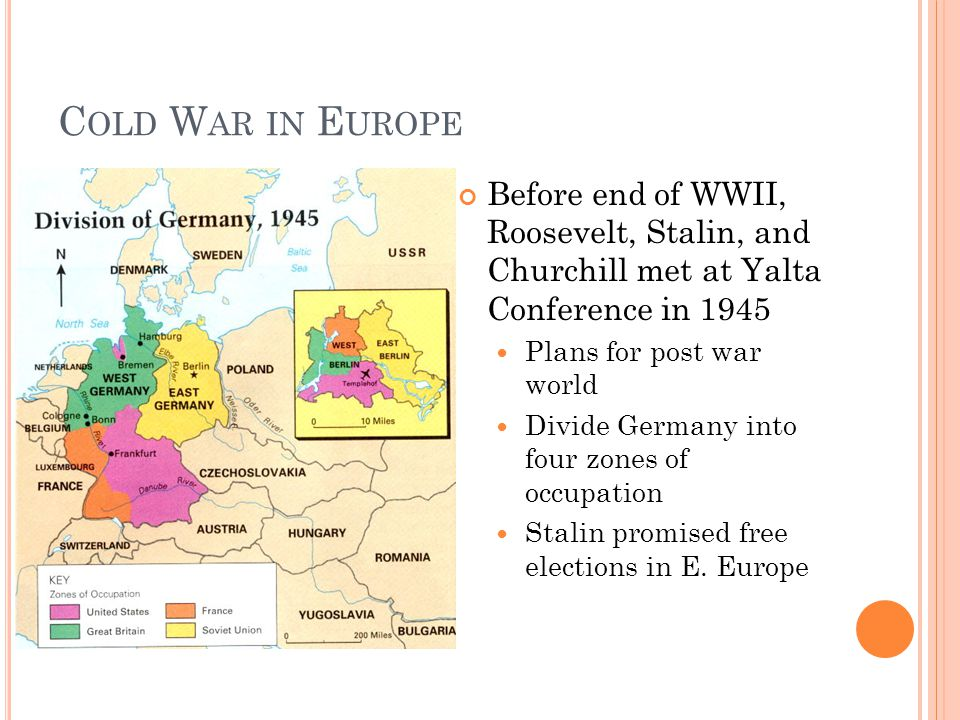 C OLD W AR IN E UROPE Before end of WWII, Roosevelt, Stalin, and Churchill met at Yalta Conference in 1945 Plans for post war world Divide Germany into four zones of occupation Stalin promised free elections in E.