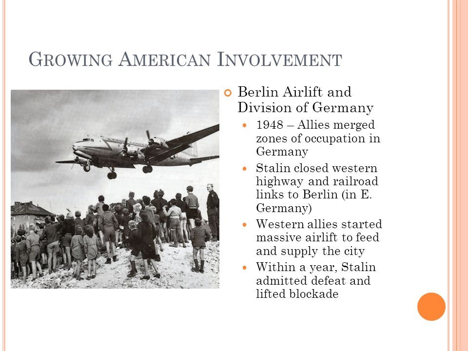G ROWING A MERICAN I NVOLVEMENT Berlin Airlift and Division of Germany 1948 – Allies merged zones of occupation in Germany Stalin closed western highway and railroad links to Berlin (in E.