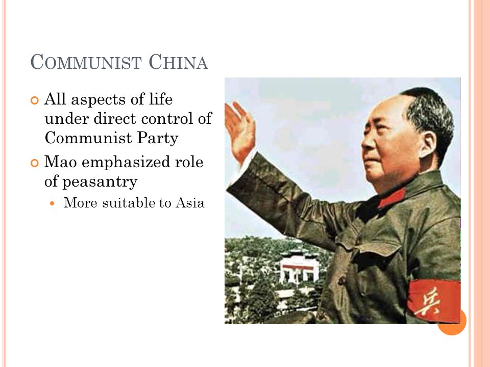 C OMMUNIST C HINA All aspects of life under direct control of Communist Party Mao emphasized role of peasantry More suitable to Asia
