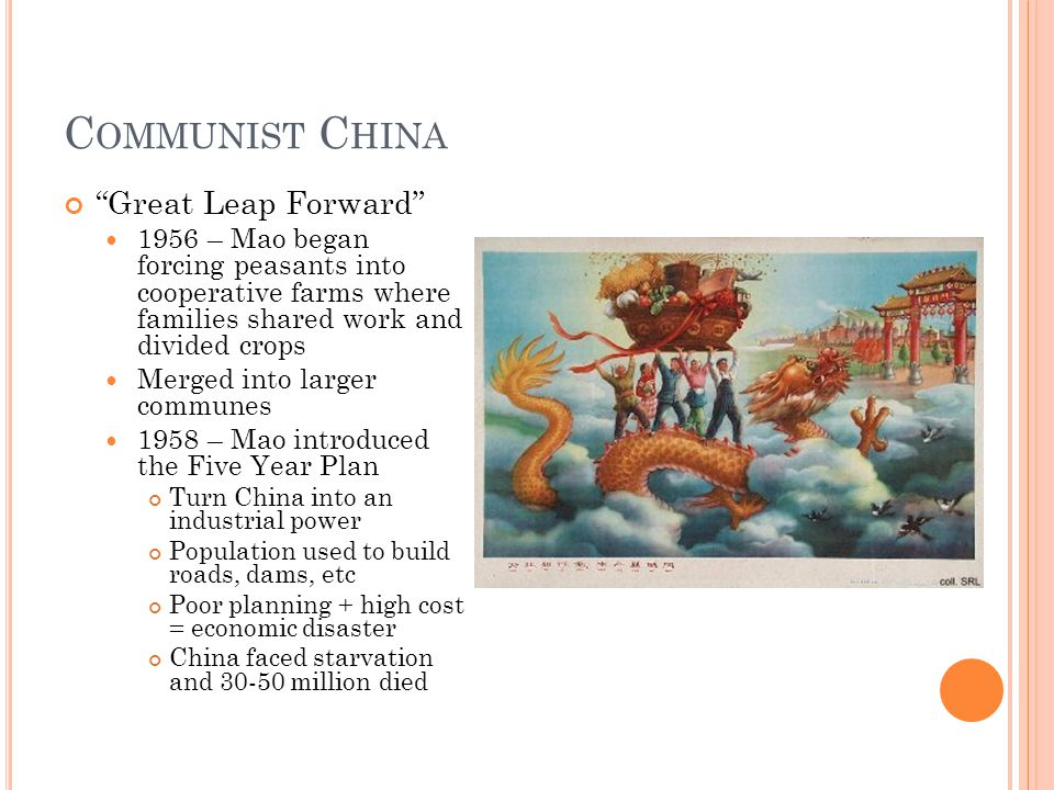 C OMMUNIST C HINA Great Leap Forward 1956 – Mao began forcing peasants into cooperative farms where families shared work and divided crops Merged into larger communes 1958 – Mao introduced the Five Year Plan Turn China into an industrial power Population used to build roads, dams, etc Poor planning + high cost = economic disaster China faced starvation and 30-50 million died