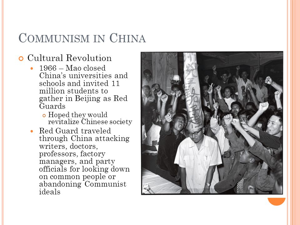 C OMMUNISM IN C HINA Cultural Revolution 1966 – Mao closed China's universities and schools and invited 11 million students to gather in Beijing as Red Guards Hoped they would revitalize Chinese society Red Guard traveled through China attacking writers, doctors, professors, factory managers, and party officials for looking down on common people or abandoning Communist ideals
