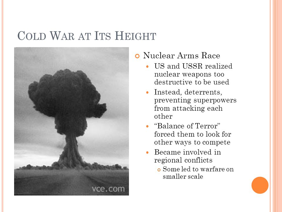 C OLD W AR AT I TS H EIGHT Nuclear Arms Race US and USSR realized nuclear weapons too destructive to be used Instead, deterrents, preventing superpowers from attacking each other Balance of Terror forced them to look for other ways to compete Became involved in regional conflicts Some led to warfare on smaller scale