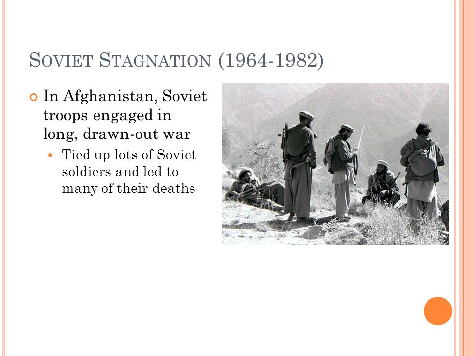 S OVIET S TAGNATION (1964-1982) In Afghanistan, Soviet troops engaged in long, drawn-out war Tied up lots of Soviet soldiers and led to many of their deaths