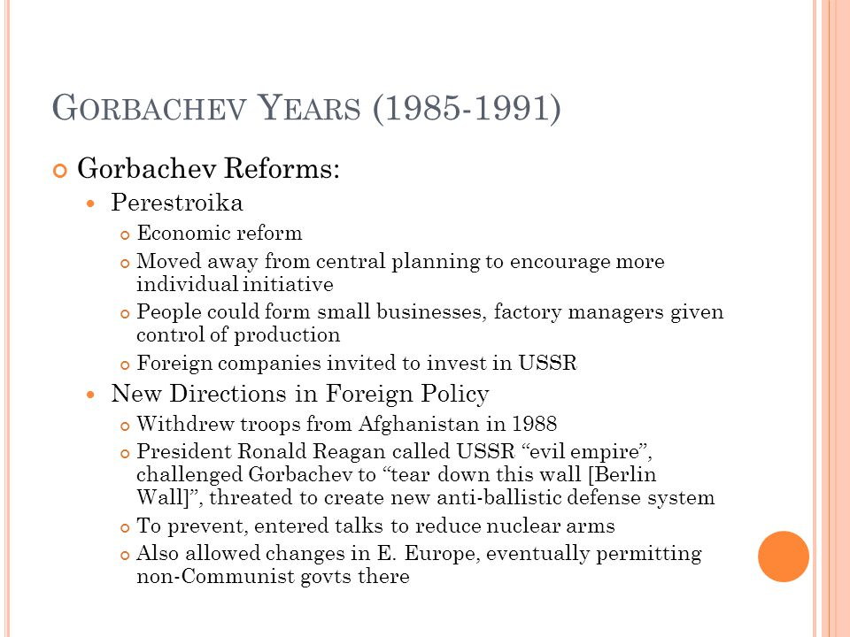 G ORBACHEV Y EARS (1985-1991) Gorbachev Reforms: Perestroika Economic reform Moved away from central planning to encourage more individual initiative People could form small businesses, factory managers given control of production Foreign companies invited to invest in USSR New Directions in Foreign Policy Withdrew troops from Afghanistan in 1988 President Ronald Reagan called USSR evil empire , challenged Gorbachev to tear down this wall [Berlin Wall] , threated to create new anti-ballistic defense system To prevent, entered talks to reduce nuclear arms Also allowed changes in E.