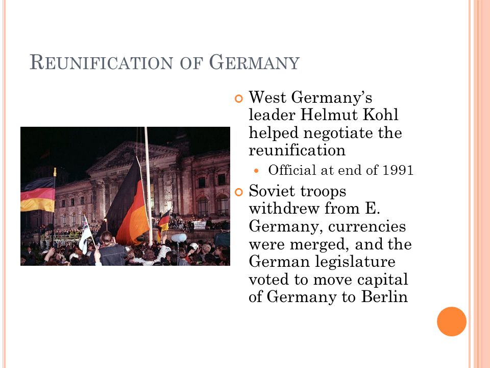 R EUNIFICATION OF G ERMANY West Germany's leader Helmut Kohl helped negotiate the reunification Official at end of 1991 Soviet troops withdrew from E.