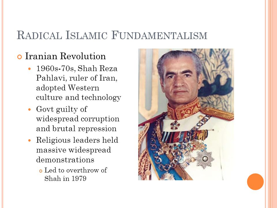 R ADICAL I SLAMIC F UNDAMENTALISM Iranian Revolution 1960s-70s, Shah Reza Pahlavi, ruler of Iran, adopted Western culture and technology Govt guilty of widespread corruption and brutal repression Religious leaders held massive widespread demonstrations Led to overthrow of Shah in 1979