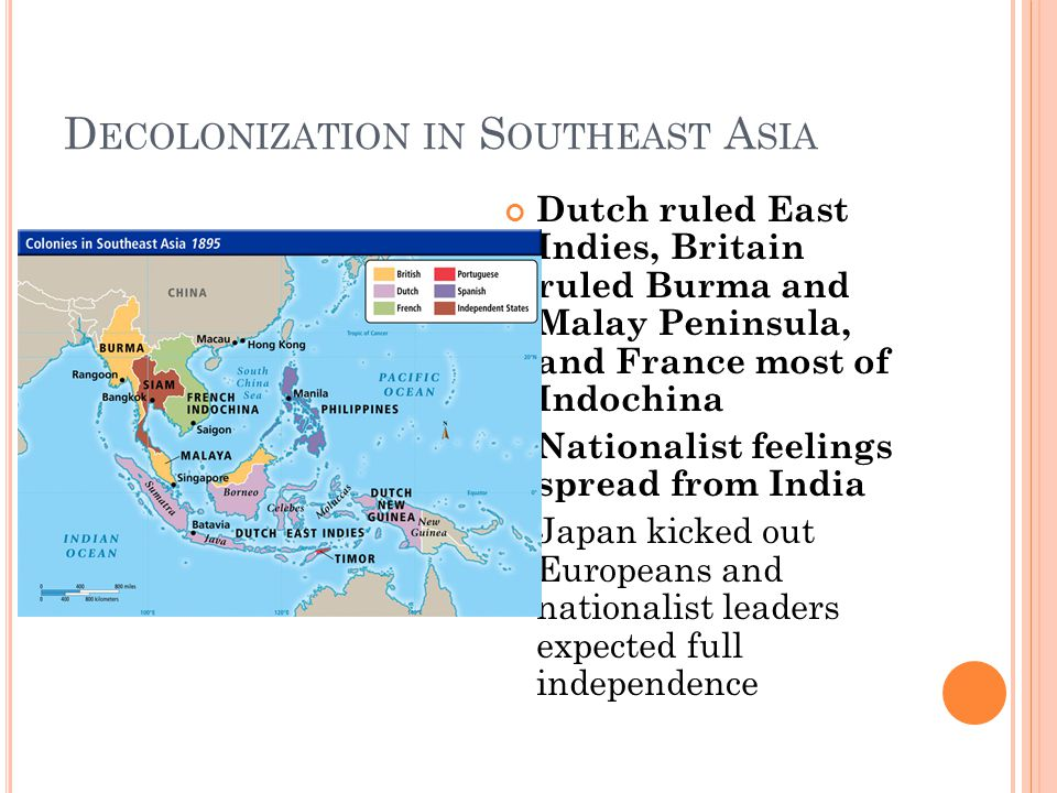 D ECOLONIZATION IN S OUTHEAST A SIA Dutch ruled East Indies, Britain ruled Burma and Malay Peninsula, and France most of Indochina Nationalist feelings spread from India Japan kicked out Europeans and nationalist leaders expected full independence