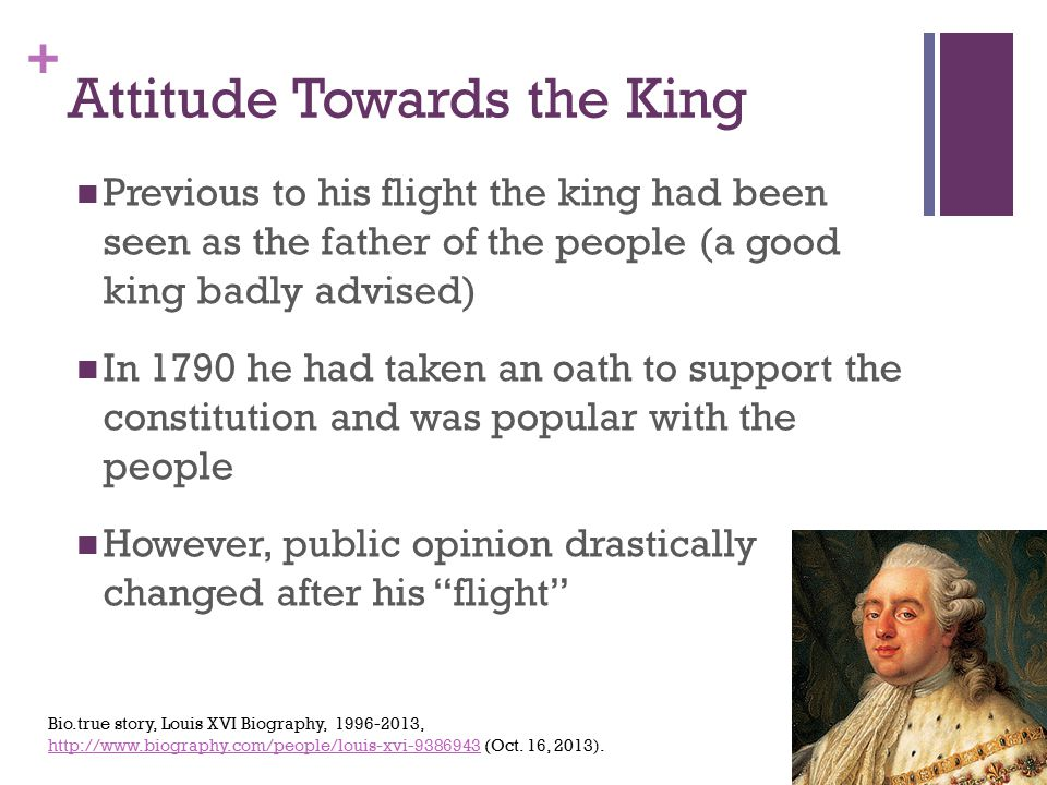 + Attitude Towards the King Previous to his flight the king had been seen as the father of the people (a good king badly advised) In 1790 he had taken an oath to support the constitution and was popular with the people However, public opinion drastically changed after his flight Bio.true story, Louis XVI Biography, 1996-2013, http://www.biography.com/people/louis-xvi-9386943 (Oct.