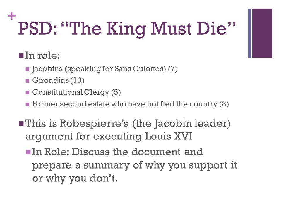 + PSD: The King Must Die In role: Jacobins (speaking for Sans Culottes) (7) Girondins (10) Constitutional Clergy (5) Former second estate who have not fled the country (3) This is Robespierre's (the Jacobin leader) argument for executing Louis XVI In Role: Discuss the document and prepare a summary of why you support it or why you don't.