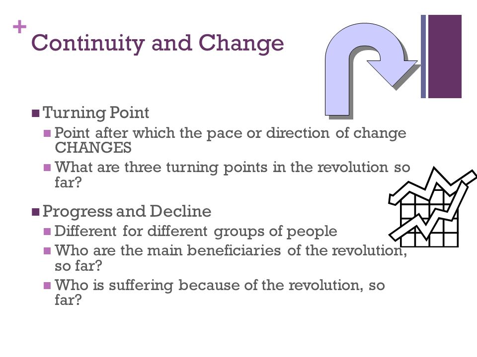 + Continuity and Change Turning Point Point after which the pace or direction of change CHANGES What are three turning points in the revolution so far.