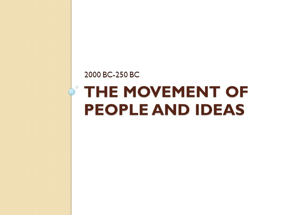 THE MOVEMENT OF PEOPLE AND IDEAS 2000 BC-250 BC