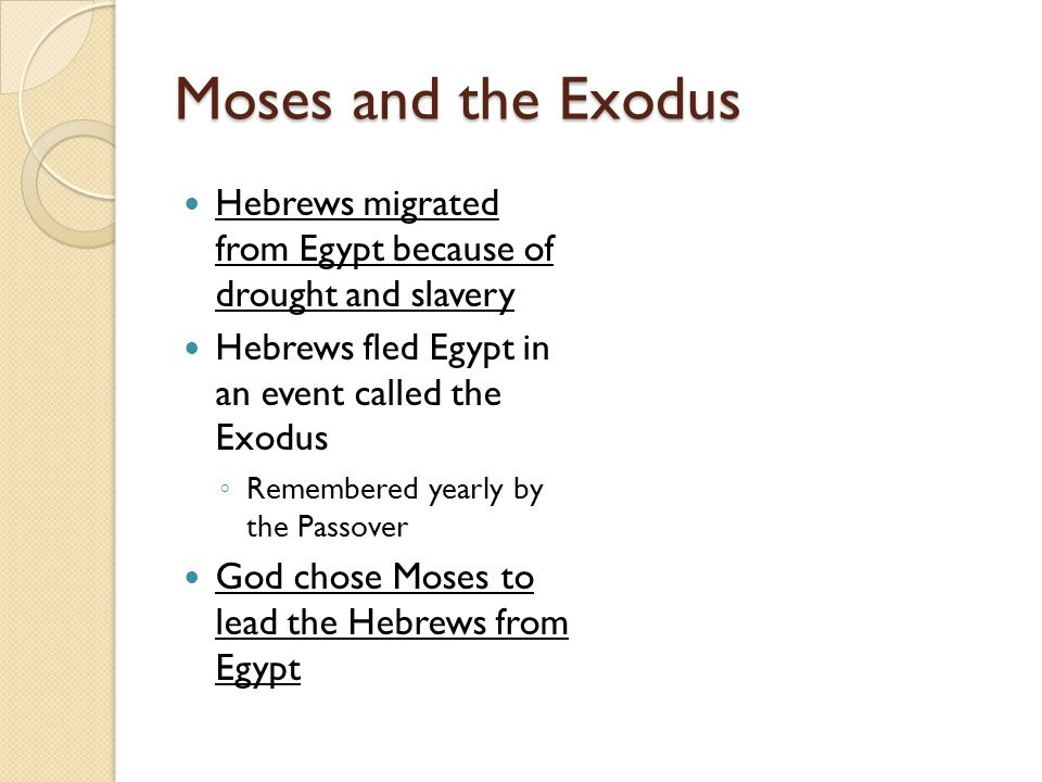 Moses and the Exodus Hebrews migrated from Egypt because of drought and slavery Hebrews fled Egypt in an event called the Exodus ◦ Remembered yearly by the Passover God chose Moses to lead the Hebrews from Egypt
