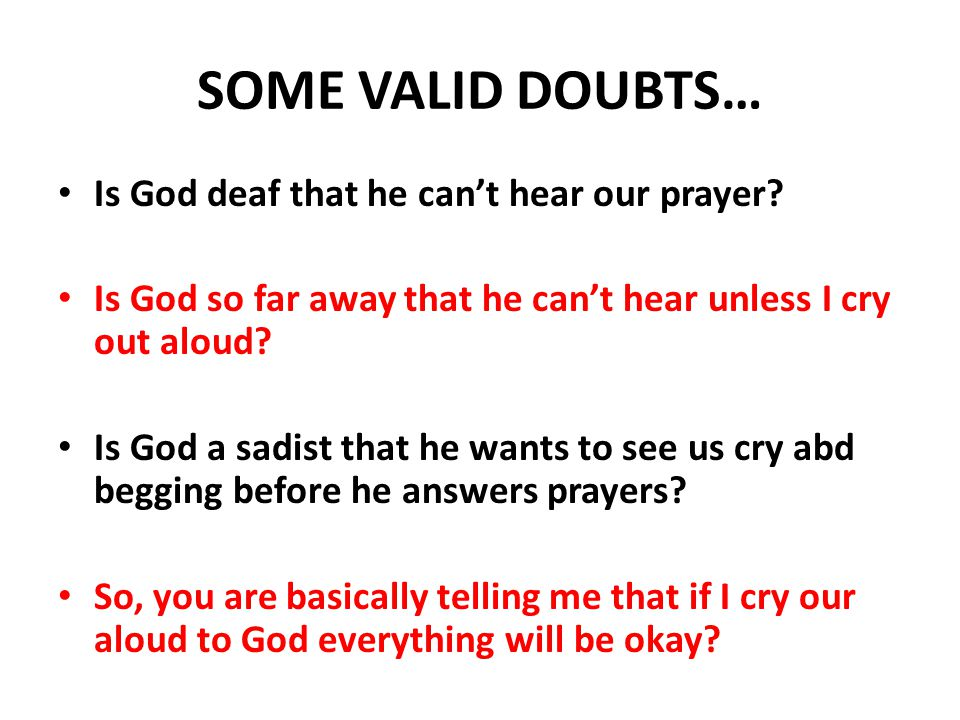 SOME VALID DOUBTS… Is God deaf that he can't hear our prayer.
