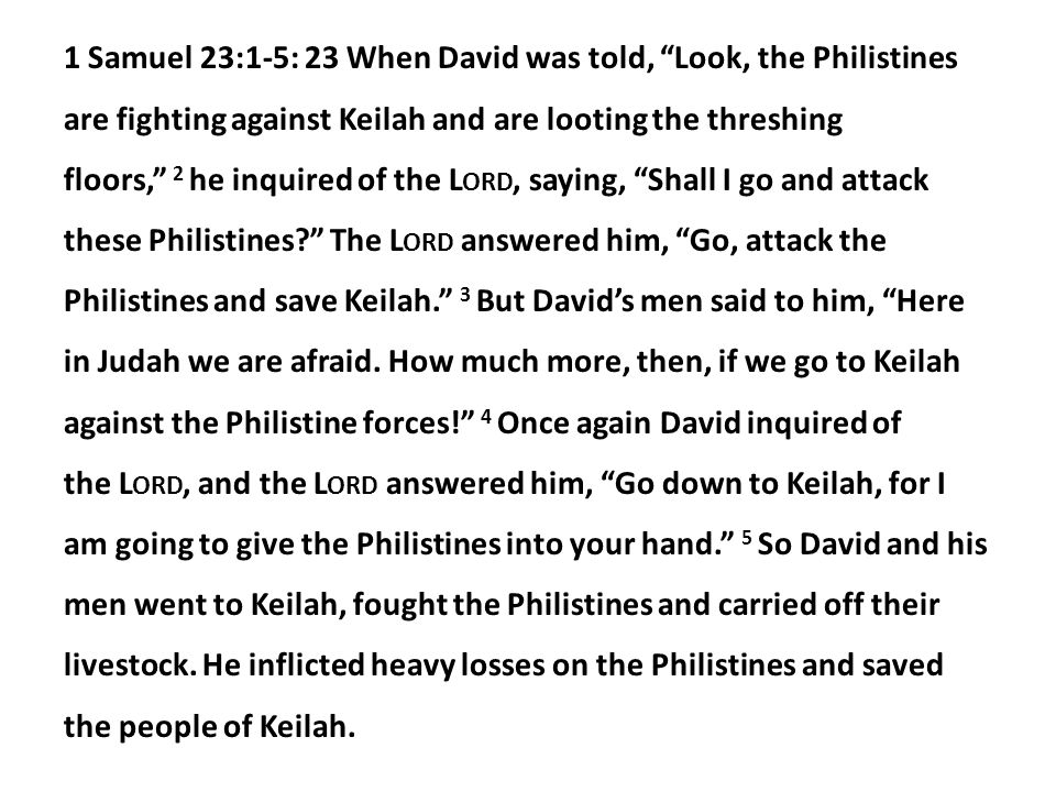 1 Samuel 23:1-5: 23 When David was told, Look, the Philistines are fighting against Keilah and are looting the threshing floors, 2 he inquired of the L ORD, saying, Shall I go and attack these Philistines The L ORD answered him, Go, attack the Philistines and save Keilah. 3 But David's men said to him, Here in Judah we are afraid.