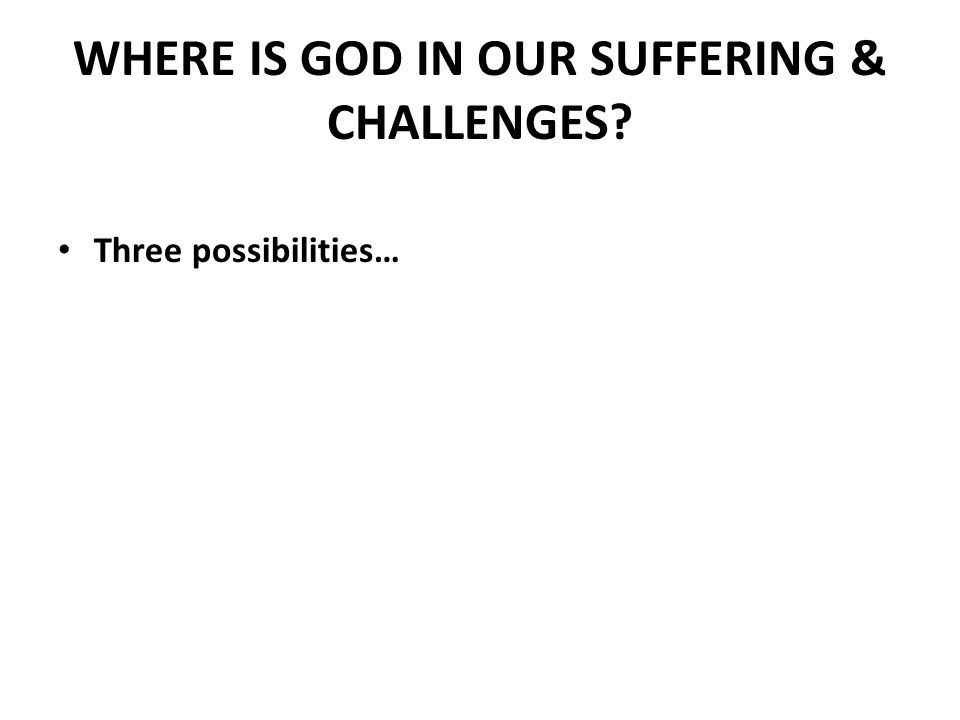 WHERE IS GOD IN OUR SUFFERING & CHALLENGES Three possibilities…