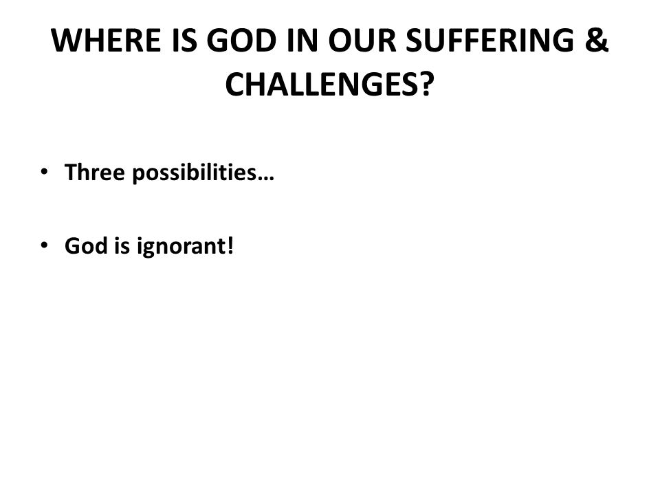 WHERE IS GOD IN OUR SUFFERING & CHALLENGES Three possibilities… God is ignorant!