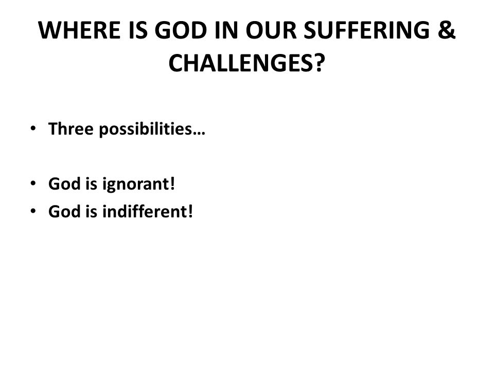 WHERE IS GOD IN OUR SUFFERING & CHALLENGES. Three possibilities… God is ignorant.
