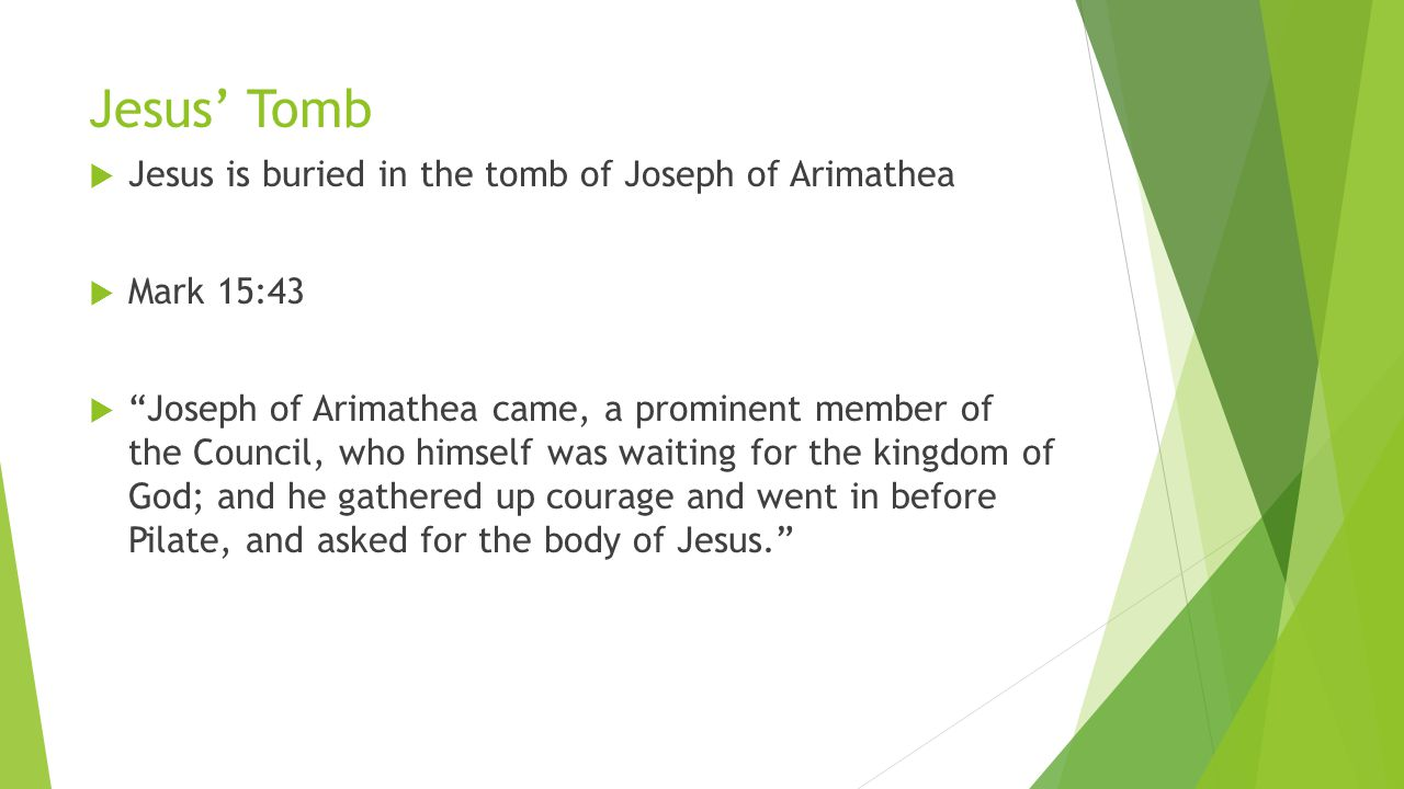  Jesus is buried in the tomb of Joseph of Arimathea  Mark 15:43  Joseph of Arimathea came, a prominent member of the Council, who himself was waiting for the kingdom of God; and he gathered up courage and went in before Pilate, and asked for the body of Jesus.