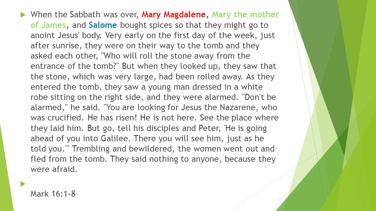  When the Sabbath was over, Mary Magdalene, Mary the mother of James, and Salome bought spices so that they might go to anoint Jesus body.