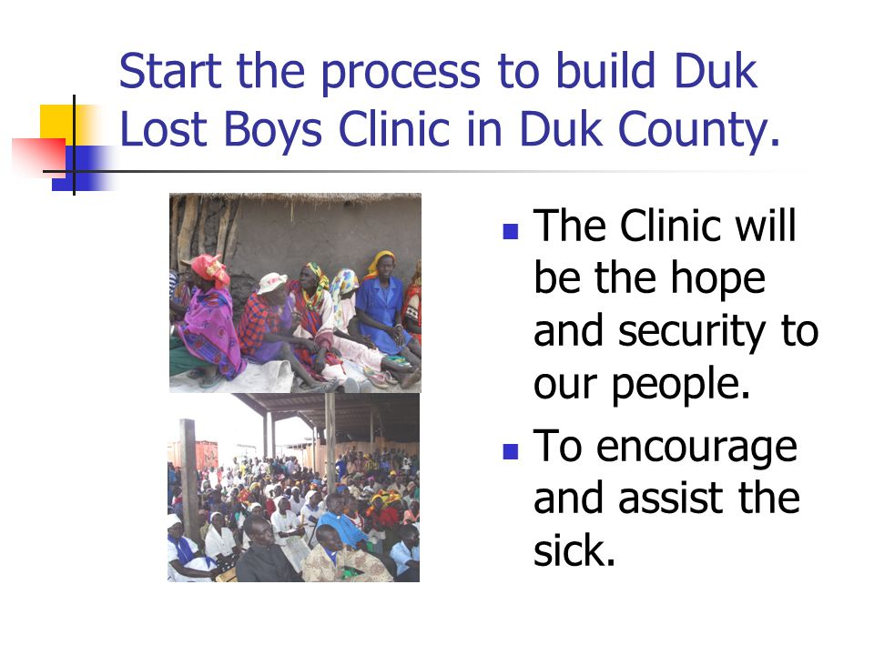 Start the process to build Duk Lost Boys Clinic in Duk County.