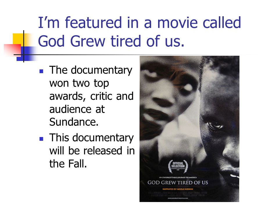 I'm featured in a movie called God Grew tired of us.
