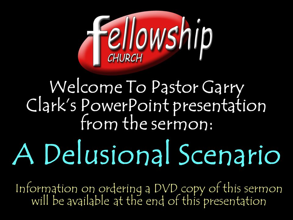 Welcome To Pastor Garry Clark's PowerPoint presentation from the sermon: A Delusional Scenario Welcome To Pastor Garry Clark's PowerPoint presentation from the sermon: A Delusional Scenario Information on ordering a DVD copy of this sermon will be available at the end of this presentation