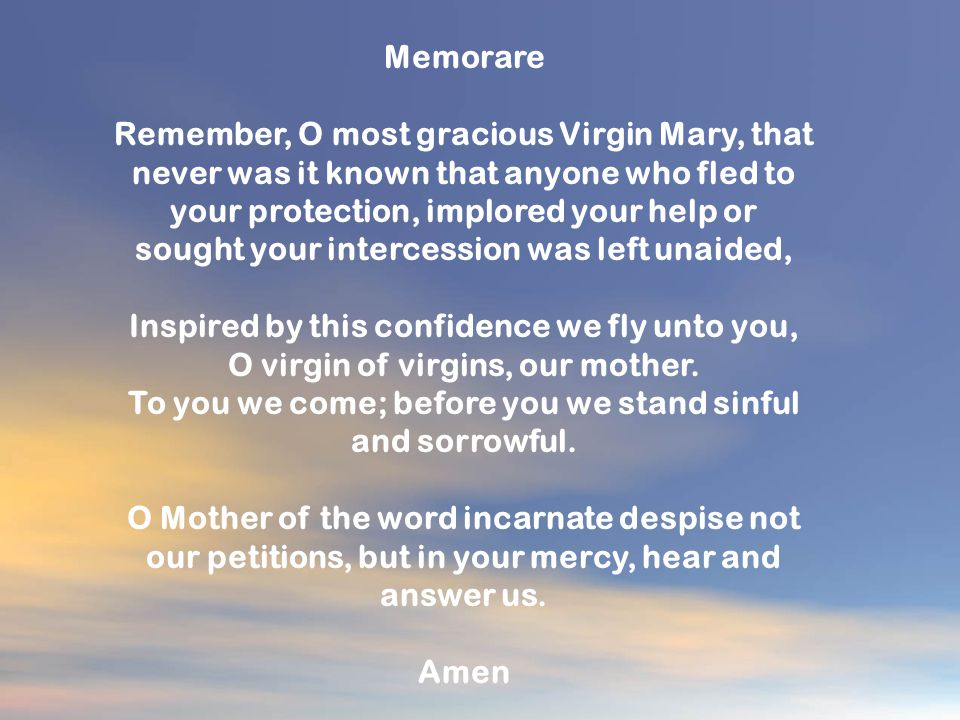 Memorare Remember, O most gracious Virgin Mary, that never was it known that anyone who fled to your protection, implored your help or sought your intercession was left unaided, Inspired by this confidence we fly unto you, O virgin of virgins, our mother.