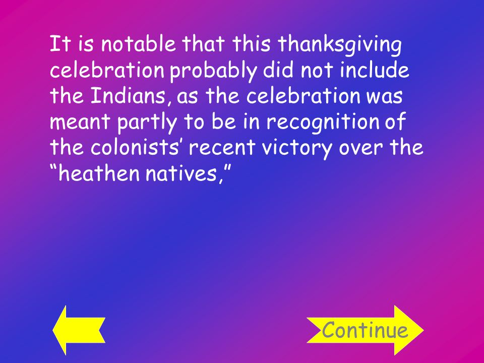 It is notable that this thanksgiving celebration probably did not include the Indians, as the celebration was meant partly to be in recognition of the colonists' recent victory over the heathen natives, Continue
