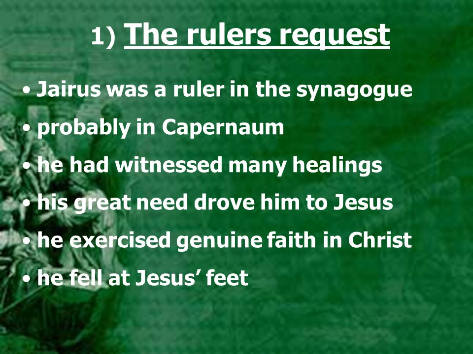 1) The rulers request Jairus was a ruler in the synagogue probably in Capernaum he had witnessed many healings his great need drove him to Jesus he exercised genuine faith in Christ he fell at Jesus' feet
