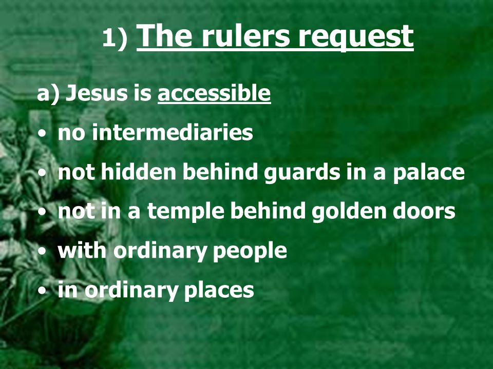1) The rulers request a) Jesus is accessible no intermediaries not hidden behind guards in a palace not in a temple behind golden doors with ordinary people in ordinary places