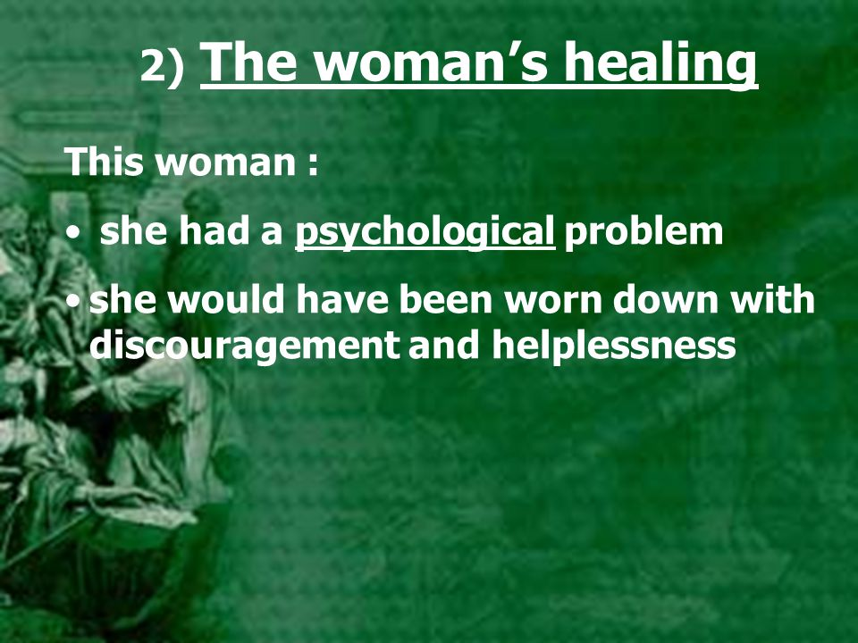 2) The woman's healing This woman : she had a psychological problem she would have been worn down with discouragement and helplessness