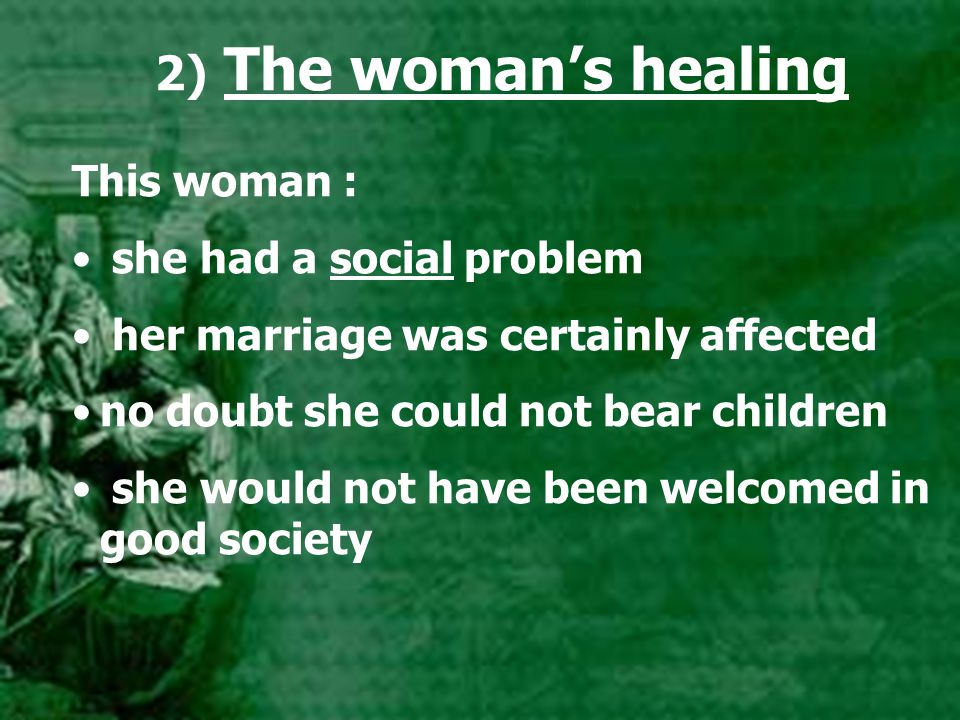 2) The woman's healing This woman : she had a social problem her marriage was certainly affected no doubt she could not bear children she would not have been welcomed in good society