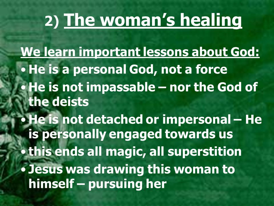 2) The woman's healing We learn important lessons about God: He is a personal God, not a force He is not impassable – nor the God of the deists He is not detached or impersonal – He is personally engaged towards us this ends all magic, all superstition Jesus was drawing this woman to himself – pursuing her