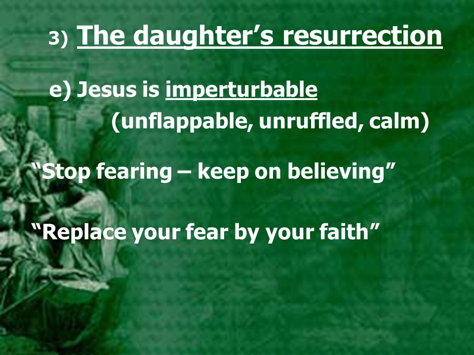 3) The daughter's resurrection e) Jesus is imperturbable (unflappable, unruffled, calm) Stop fearing – keep on believing Replace your fear by your faith