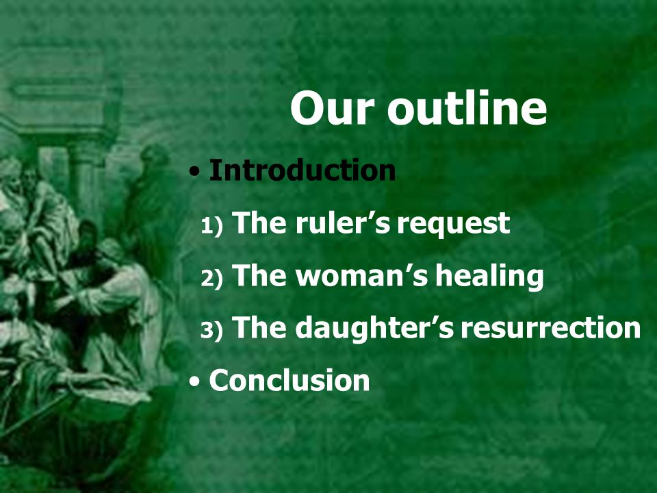 Our outline Introduction 1) The ruler's request 2) The woman's healing 3) The daughter's resurrection Conclusion