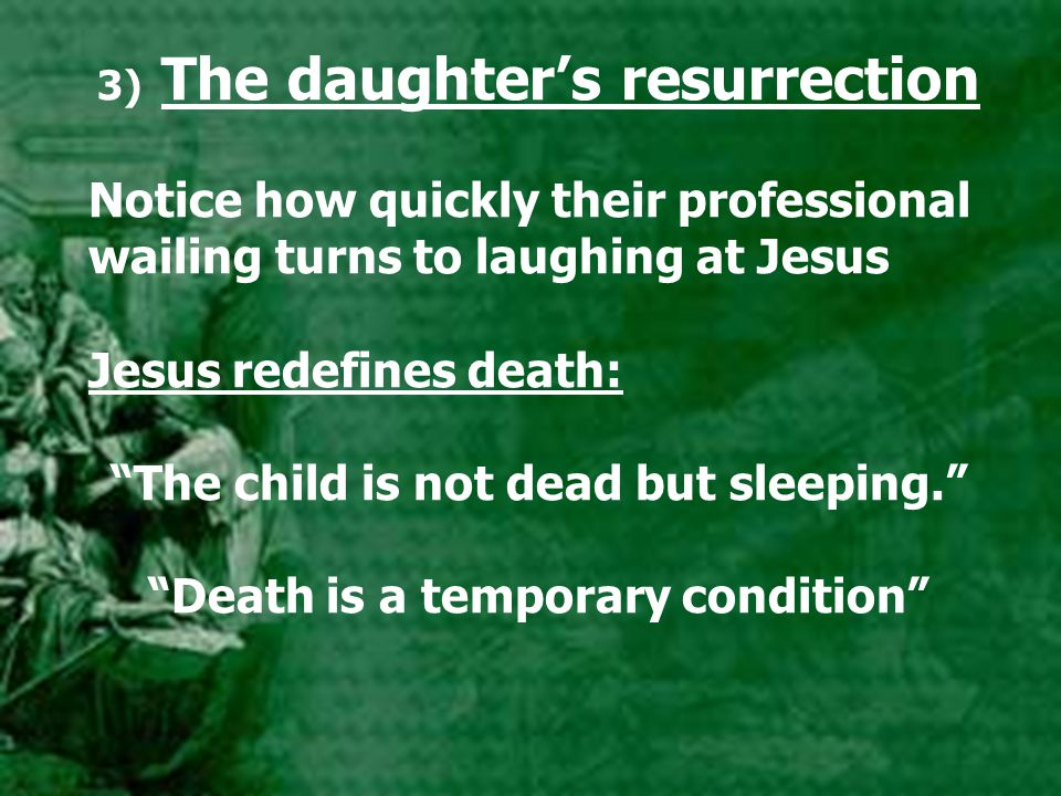 3) The daughter's resurrection Notice how quickly their professional wailing turns to laughing at Jesus Jesus redefines death: The child is not dead but sleeping. Death is a temporary condition