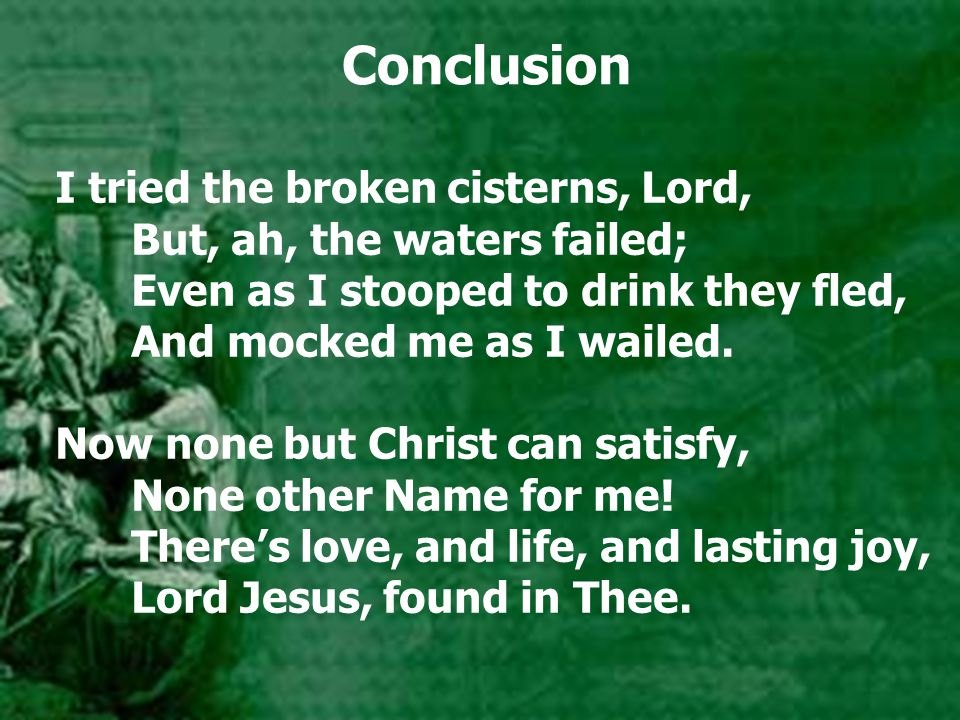 Conclusion I tried the broken cisterns, Lord, But, ah, the waters failed; Even as I stooped to drink they fled, And mocked me as I wailed.