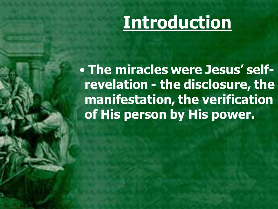 Introduction The miracles were Jesus' self- revelation - the disclosure, the manifestation, the verification of His person by His power.