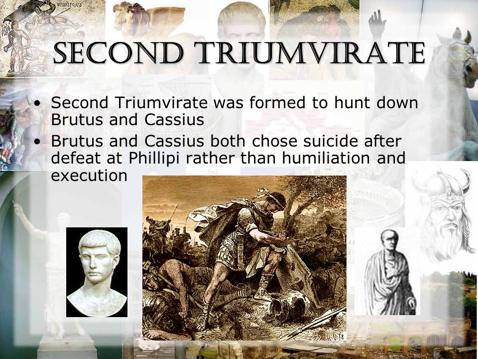 Second Triumvirate Second Triumvirate was formed to hunt down Brutus and Cassius Brutus and Cassius both chose suicide after defeat at Phillipi rather than humiliation and execution