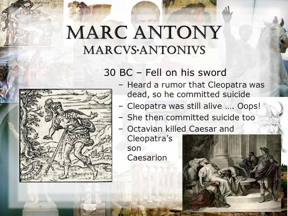 Marc Antony Marcvs·ANTONIVS 30 BC – Fell on his sword –Heard a rumor that Cleopatra was dead, so he committed suicide –Cleopatra was still alive ….