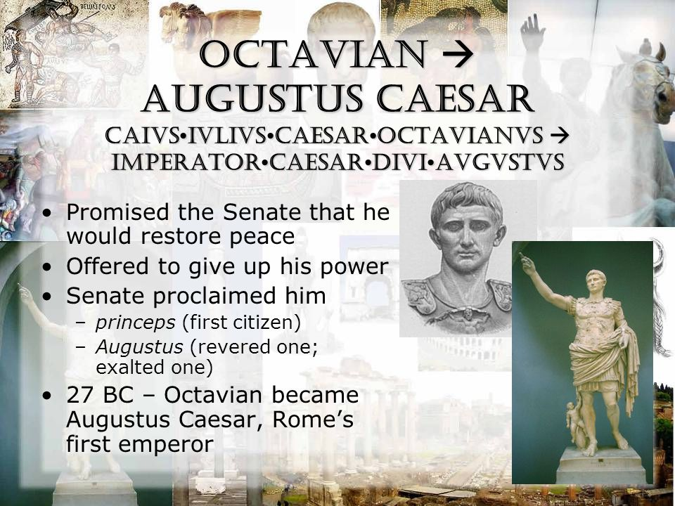 Octavian  Augustus Caesar CaivsIVLIVSCAESAROCTAVIANVS  IMPeratorCAESARDIVIAVGVSTVS Promised the Senate that he would restore peace Offered to give up his power Senate proclaimed him –princeps (first citizen) –Augustus (revered one; exalted one) 27 BC – Octavian became Augustus Caesar, Rome's first emperor