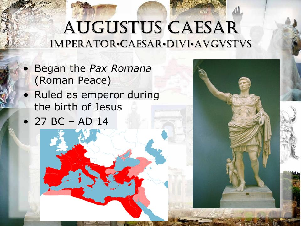 Augustus Caesar IMPeratorCAESARDIVIAVGVSTVS Began the Pax Romana (Roman Peace) Ruled as emperor during the birth of Jesus 27 BC – AD 14