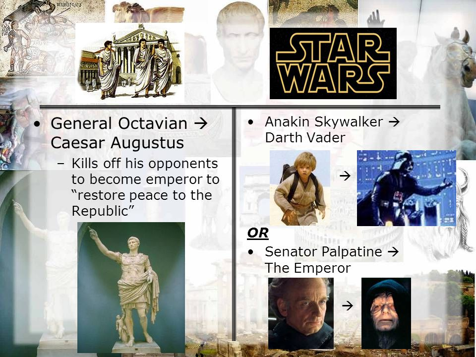 General Octavian  Caesar Augustus –Kills off his opponents to become emperor to restore peace to the Republic Anakin Skywalker  Darth Vader  OR Senator Palpatine  The Emperor 