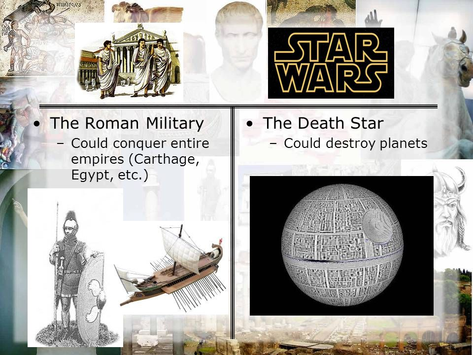 The Roman Military –Could conquer entire empires (Carthage, Egypt, etc.) The Death Star –Could destroy planets