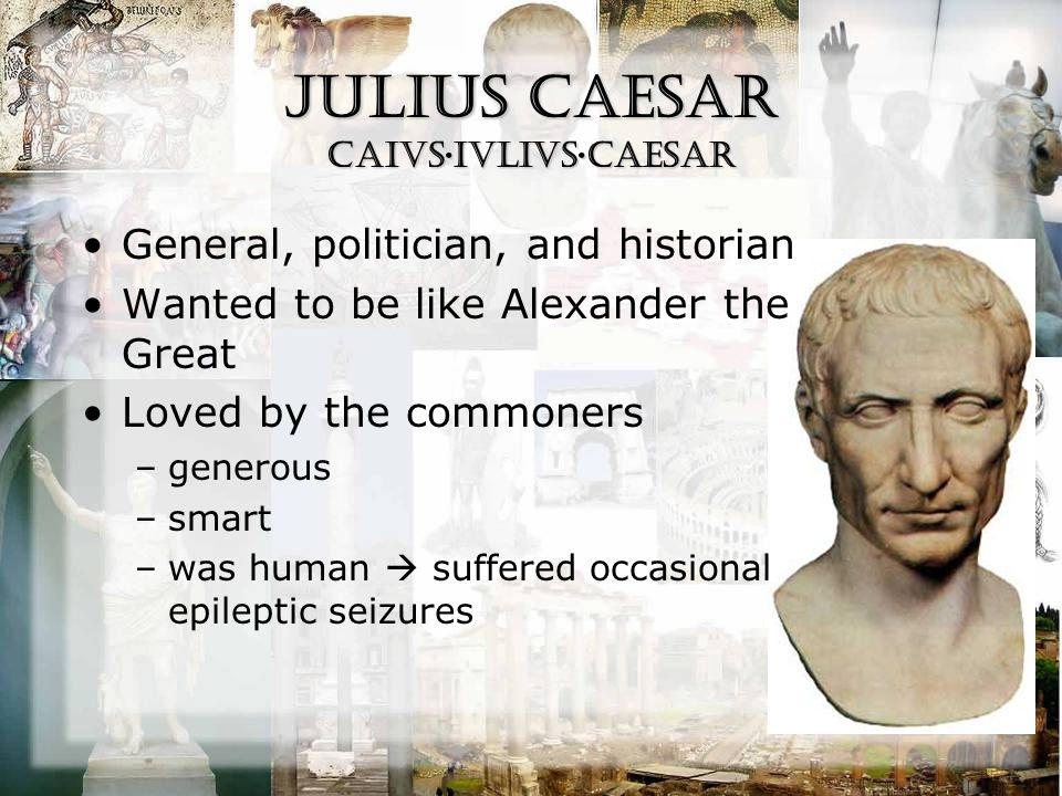 Julius Caesar CAiVS·IVLIVS·CAESAR General, politician, and historian Wanted to be like Alexander the Great Loved by the commoners –generous –smart –was human  suffered occasional epileptic seizures