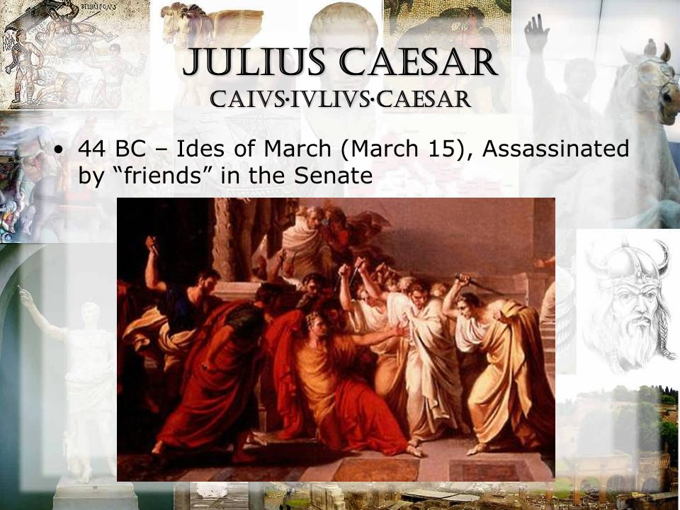 Julius Caesar CAiVS·IVLIVS·CAESAR 44 BC – Ides of March (March 15), Assassinated by friends in the Senate