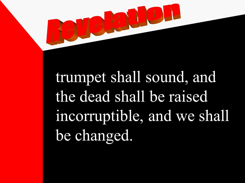 trumpet shall sound, and the dead shall be raised incorruptible, and we shall be changed.