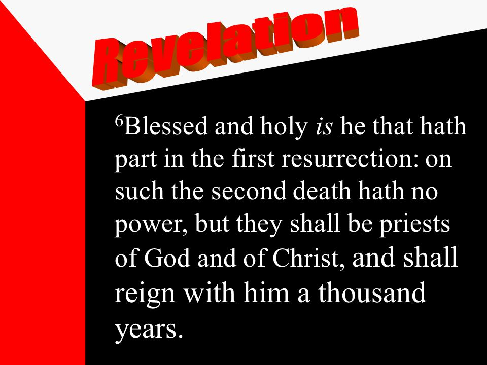 6 Blessed and holy is he that hath part in the first resurrection: on such the second death hath no power, but they shall be priests of God and of Christ, and shall reign with him a thousand years.