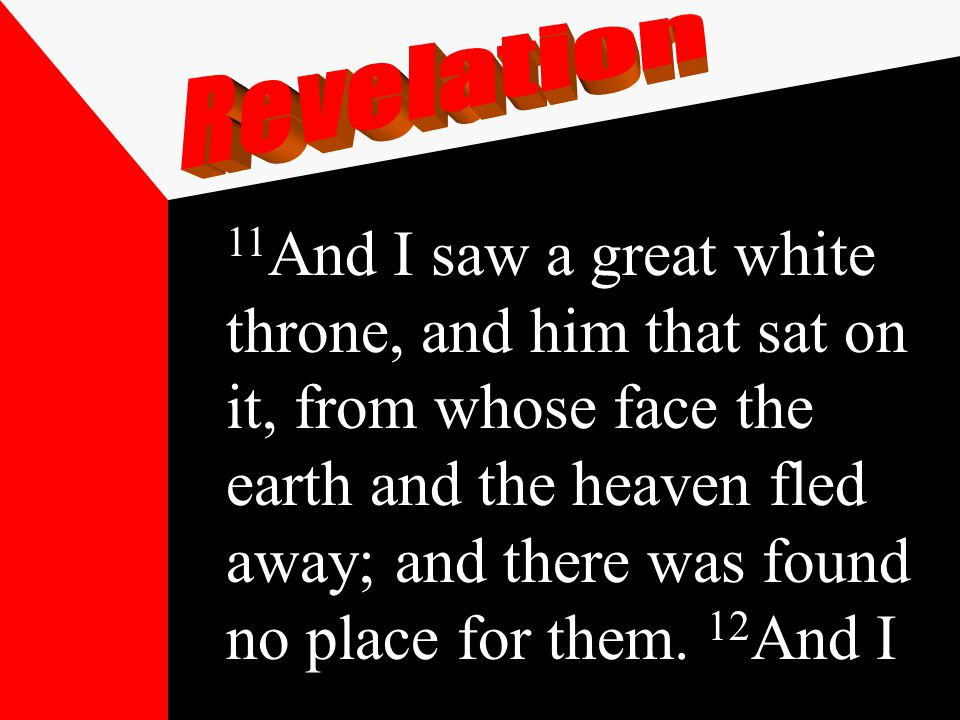 11 And I saw a great white throne, and him that sat on it, from whose face the earth and the heaven fled away; and there was found no place for them.