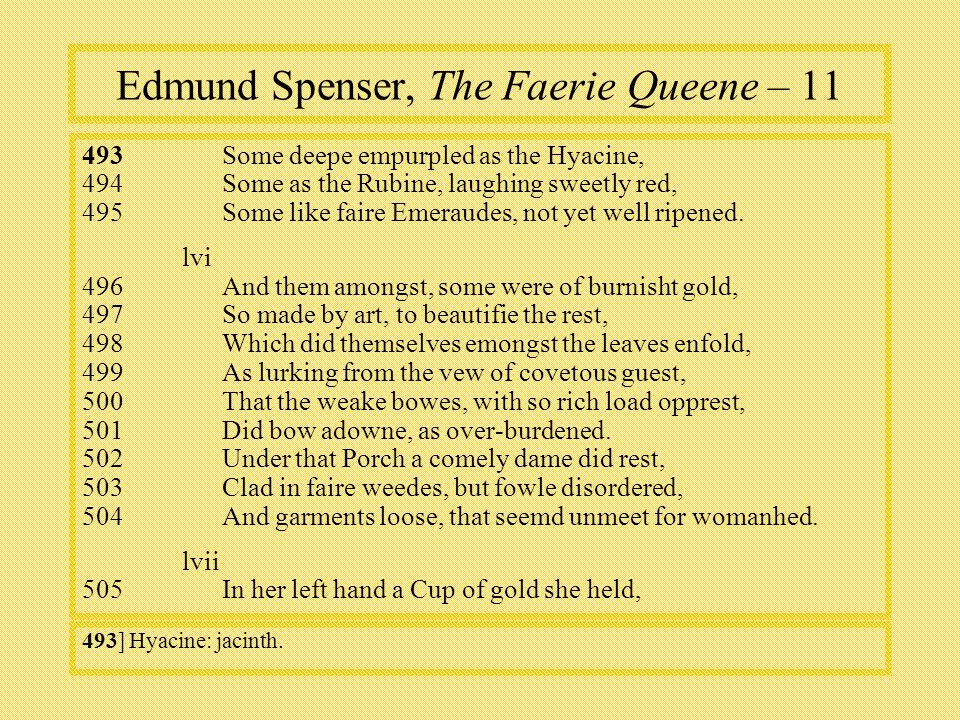 Edmund Spenser, The Faerie Queene – 11 493 Some deepe empurpled as the Hyacine, 494Some as the Rubine, laughing sweetly red, 495Some like faire Emeraudes, not yet well ripened.